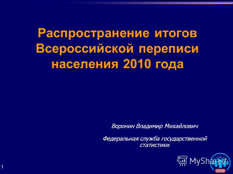 1 Распространение итогов Всероссийской переписи населения 2010 года Воронин Владимир Михайлович Федеральная служба государственной статистики