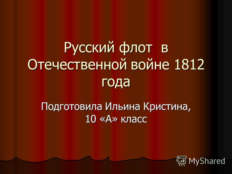 Русский флот в Отечественной войне 1812 года Подготовила Ильина Кристина, 10 «А» класс