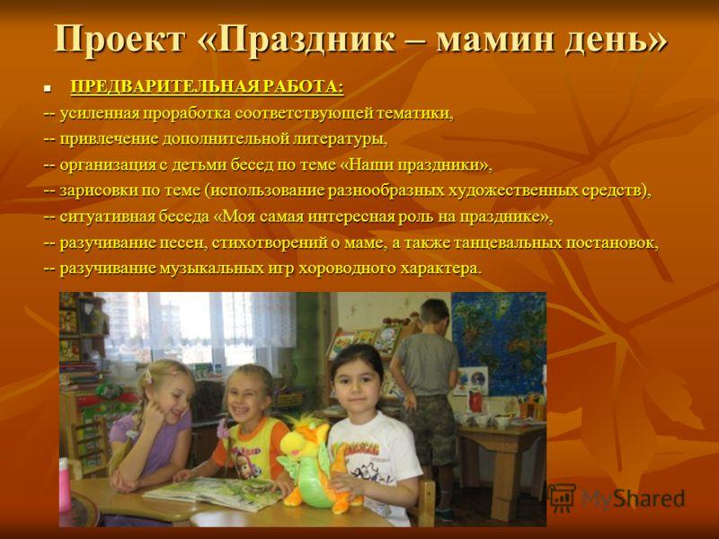 Проект «Праздник – мамин день» ПРЕДВАРИТЕЛЬНАЯ РАБОТА: ПРЕДВАРИТЕЛЬНАЯ РАБОТА: -- усиленная проработка соответствующей тематики, -- привлечение дополнительной литературы, -- организация с детьми бесед по теме «Наши праздники», -- зарисовки по теме (и