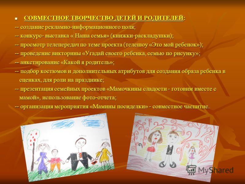 СОВМЕСТНОЕ ТВОРЧЕСТВО ДЕТЕЙ И РОДИТЕЛЕЙ: СОВМЕСТНОЕ ТВОРЧЕСТВО ДЕТЕЙ И РОДИТЕЛЕЙ: -- создание рекламно-информационного поля; -- конкурс- выставка « Наша семья» (книжки-раскладушки); -- просмотр телепередач по теме проекта (телешоу «Это мой ребенок»);