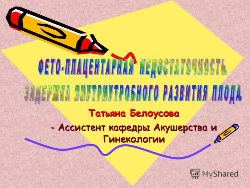 Татьяна Белоусова - Аcсистент кафедры Акушерствa и Гинекологии