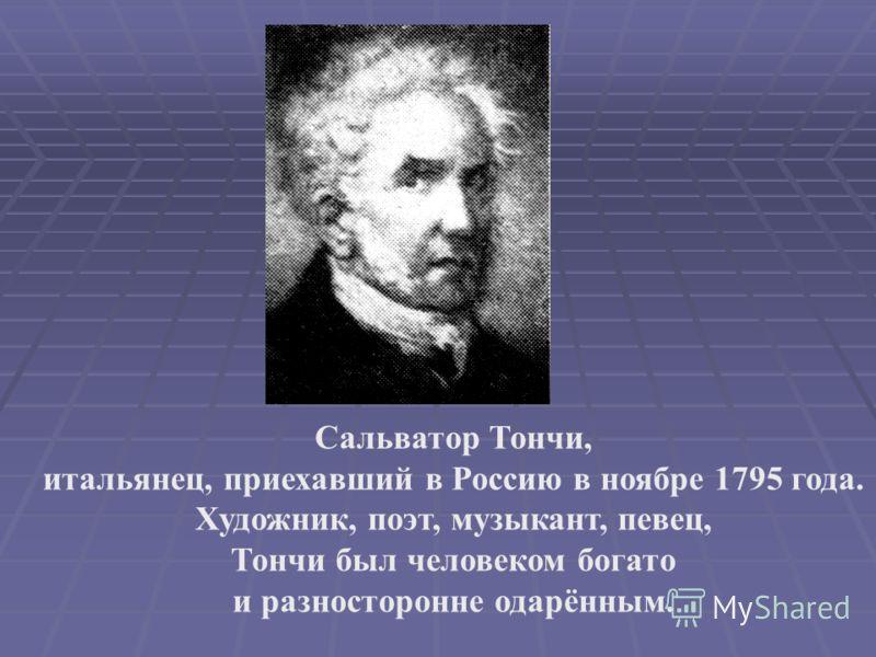 Сальватор Тончи, итальянец, приехавший в Россию в ноябре 1795 года. Художник, поэт, музыкант, певец, Тончи был человеком богато и разносторонне одарённым.