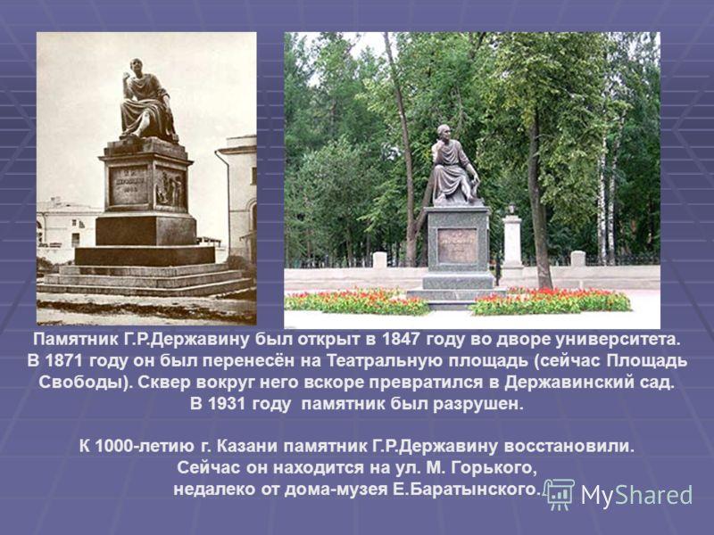 Памятник Г.Р.Державину был открыт в 1847 году во дворе университета. В 1871 году он был перенесён на Театральную площадь (сейчас Площадь Свободы). Сквер вокруг него вскоре превратился в Державинский сад. В 1931 году памятник был разрушен. К 1000-лети