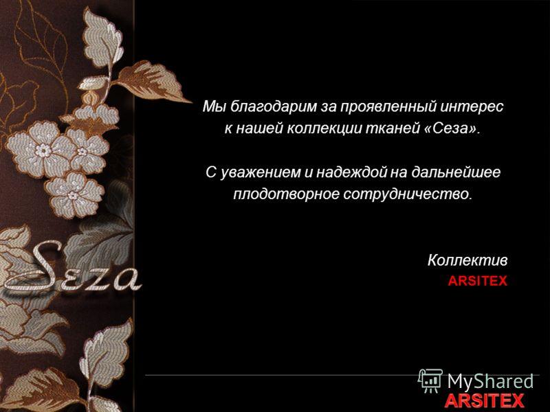 Мы благодарим за проявленный интерес к нашей коллекции тканей «Сеза». C уважением и надеждой на дальнейшее плодотворное сотрудничество. Коллектив ARSITEX