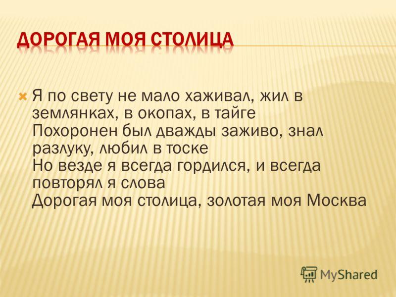 Я по свету не мало хаживал, жил в землянках, в окопах, в тайге Похоронен был дважды заживо, знал разлуку, любил в тоске Но везде я всегда гордился, и всегда повторял я слова Дорогая моя столица, золотая моя Москва