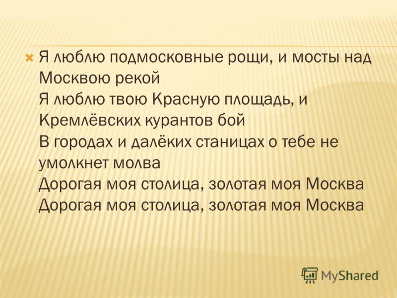 Я люблю подмосковные рощи, и мосты над Москвою рекой Я люблю твою Красную площадь, и Кремлёвских курантов бой В городах и далёких станицах о тебе не умолкнет молва Дорогая моя столица, золотая моя Москва Дорогая моя столица, золотая моя Москва