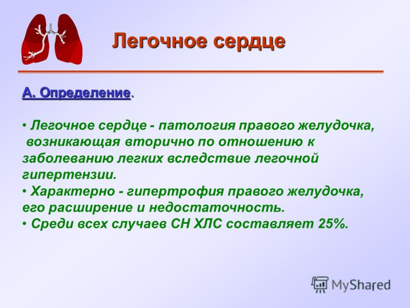 1 Легочное сердце А. Определение. Легочное сердце - патология правого желудочка, возникающая вторично по отношению к заболеванию легких вследствие легочной гипертензии. Характерно - гипертрофия правого желудочка, его расширение и недостаточность. Сре