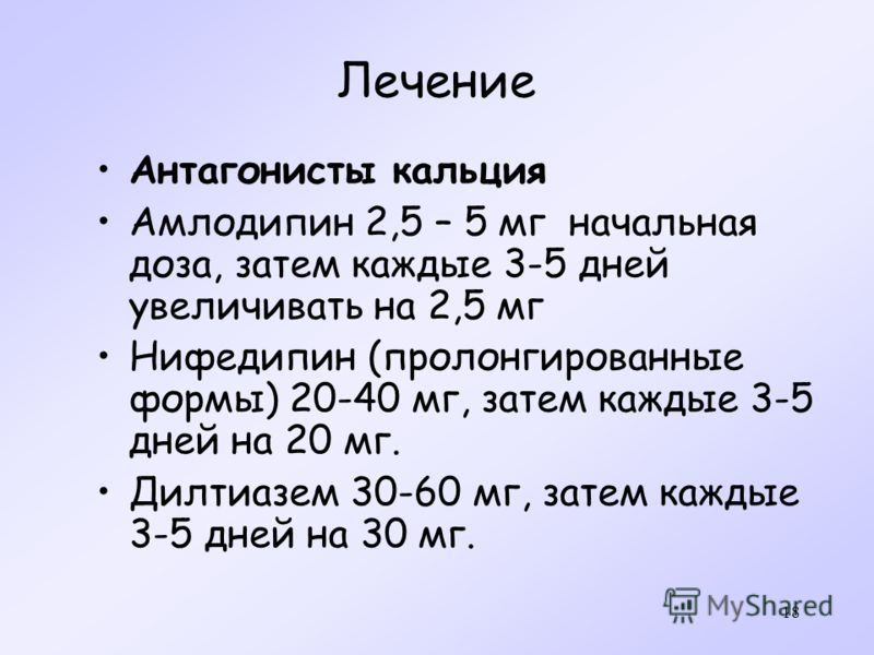 18 Лечение Антагонисты кальция Амлодипин 2,5 – 5 мг начальная доза, затем каждые 3-5 дней увеличивать на 2,5 мг Нифедипин (пролонгированные формы) 20-40 мг, затем каждые 3-5 дней на 20 мг. Дилтиазем 30-60 мг, затем каждые 3-5 дней на 30 мг.