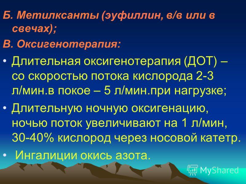Б. Метилксанты (эуфиллин, в/в или в свечах); В. Оксигенотерапия: Длительная оксигенотерапия (ДОТ) – со скоростью потока кислорода 2-3 л/мин.в покое – 5 л/мин.при нагрузке; Длительную ночную оксигенацию, ночью поток увеличивают на 1 л/мин, 30-40% кисл