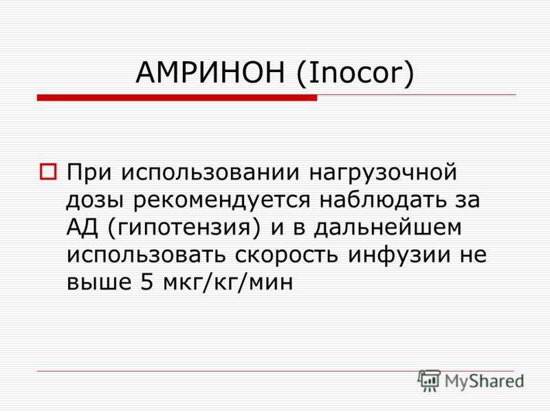 AМРИНОН (Inocor) При использовании нагрузочной дозы рекомендуется наблюдать за АД (гипотензия) и в дальнейшем использовать скорость инфузии не выше 5 мкг/кг/мин