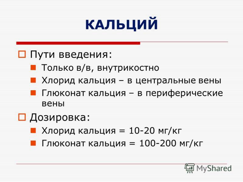 КАЛЬЦИЙ Пути введения: Только в/в, внутрикостно Хлорид кальция – в центральные вены Глюконат кальция – в периферические вены Дозировка: Хлорид кальция = 10-20 мг/кг Глюконат кальция = 100-200 мг/кг