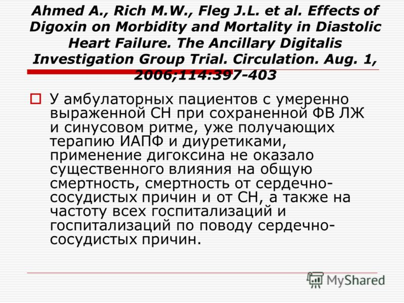 Ahmed A., Rich M.W., Fleg J.L. et al. Effects of Digoxin on Morbidity and Mortality in Diastolic Heart Failure. The Ancillary Digitalis Investigation Group Trial. Circulation. Aug. 1, 2006;114:397-403 У амбулаторных пациентов с умеренно выраженной СН