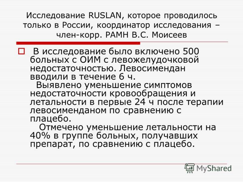 Исследование RUSLAN, которое проводилось только в России, координатор исследования – член-корр. РАМН В.С. Моисеев В исследование было включено 500 больных с ОИМ с левожелудочковой недостаточностью. Левосимендан вводили в течение 6 ч. Выявлено уменьше