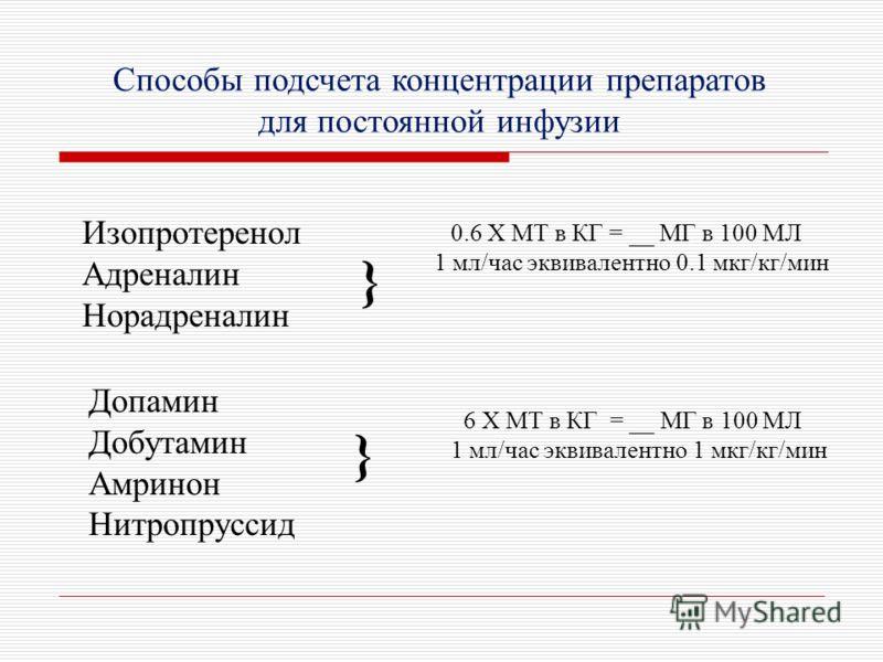 Способы подсчета концентрации препаратов для постоянной инфузии Изопротеренол Адреналин Норадреналин } 0.6 X МТ в КГ = __ МГ в 100 МЛ 1 мл/час эквивалентно 0.1 мкг/кг/мин Допамин Добутамин Амринон Нитропруссид } 6 X МТ в КГ = __ МГ в 100 МЛ 1 мл/час