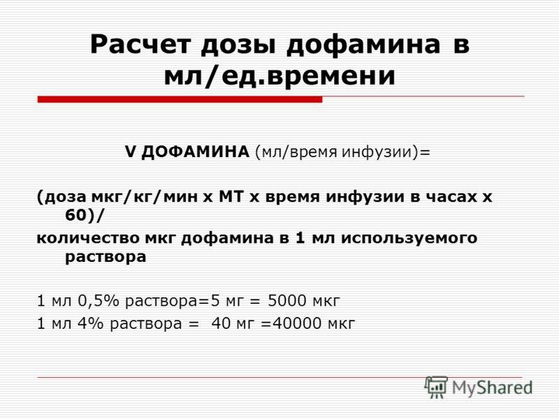 Расчет дозы дофамина в мл/ед.времени V ДОФАМИНА (мл/время инфузии)= (доза мкг/кг/мин х МТ х время инфузии в часах х 60)/ количество мкг дофамина в 1 мл используемого раствора 1 мл 0,5% раствора=5 мг = 5000 мкг 1 мл 4% раствора = 40 мг =40000 мкг