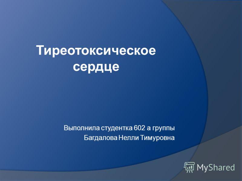 Тиреотоксическое сердце Выполнила студентка 602 а группы Багдалова Нелли Тимуровна