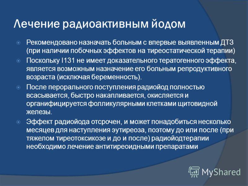 Лечение радиоактивным йодом Рекомендовано назначать больным с впервые выявленным ДТЗ (при наличии побочных эффектов на тиреостатической терапии) Поскольку I131 не имеет доказательного тератогенного эффекта, является возможным назначение его больным р