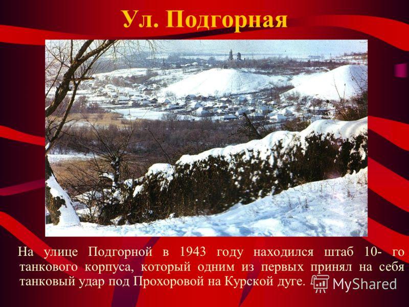 Ул. Подгорная На улице Подгорной в 1943 году находился штаб 10- го танкового корпуса, который одним из первых принял на себя танковый удар под Прохоровой на Курской дуге.