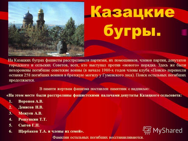 Казацкие бугры. На Казацких буграх фашисты расстреливали партизан, их помощников, членов партии, депутатов городского и сельских Советов, всех, кто выступал против «нового» порядка. Здесь же были похоронены погибшие советские воины (в начале 1980-х г