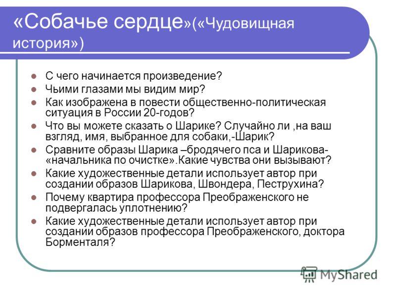 «Собачье сердце »(«Чудовищная история») С чего начинается произведение? Чьими глазами мы видим мир? Как изображена в повести общественно-политическая ситуация в России 20-годов? Что вы можете сказать о Шарике? Случайно ли,на ваш взгляд, имя, выбранно