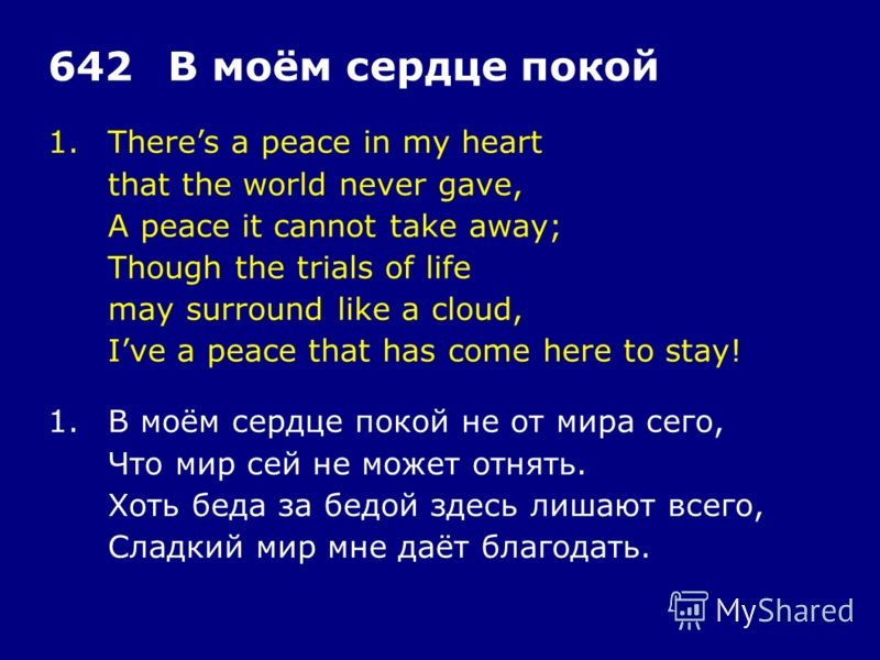 1.Theres a peace in my heart that the world never gave, A peace it cannot take away; Though the trials of life may surround like a cloud, Ive a peace that has come here to stay! 642В моём сердце покой 1.В моём сердце покой не от мира сего, Что мир се