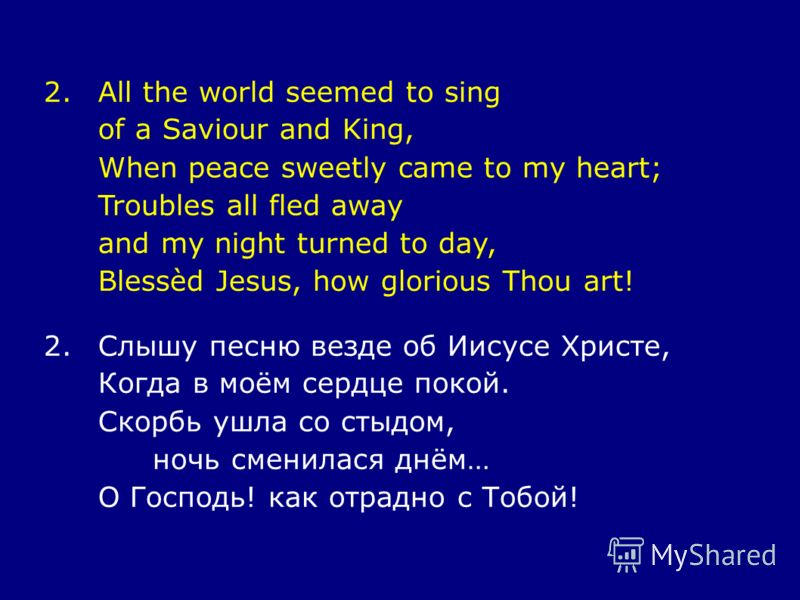 2.All the world seemed to sing of a Saviour and King, When peace sweetly came to my heart; Troubles all fled away and my night turned to day, Blessèd Jesus, how glorious Thou art! 2.Слышу песню везде об Иисусе Христе, Когда в моём сердце покой. Скорб