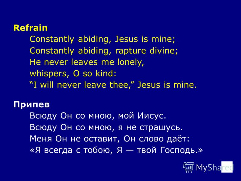 Refrain Constantly abiding, Jesus is mine; Constantly abiding, rapture divine; He never leaves me lonely, whispers, O so kind: I will never leave thee, Jesus is mine. Припев Всюду Он со мною, мой Иисус. Всюду Он со мною, я не страшусь. Меня Он не ост