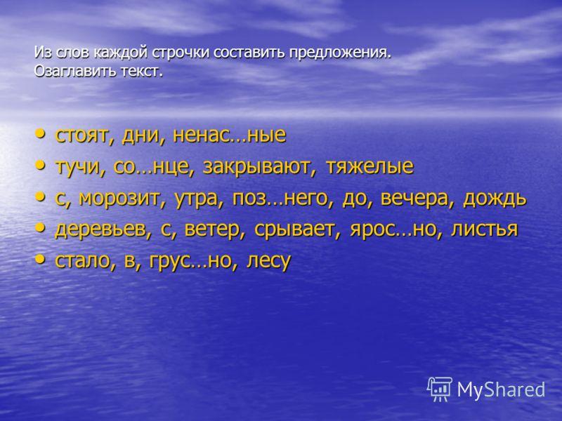 Из слов каждой строчки составить предложения. Озаглавить текст. стоят, дни, ненас…ные тучи, со…нце, закрывают, тяжелые с, морозит, утра, поз…него, до, вечера, дождь деревьев, с, ветер, срывает, ярос…но, листья стало, в, грус…но, лесу