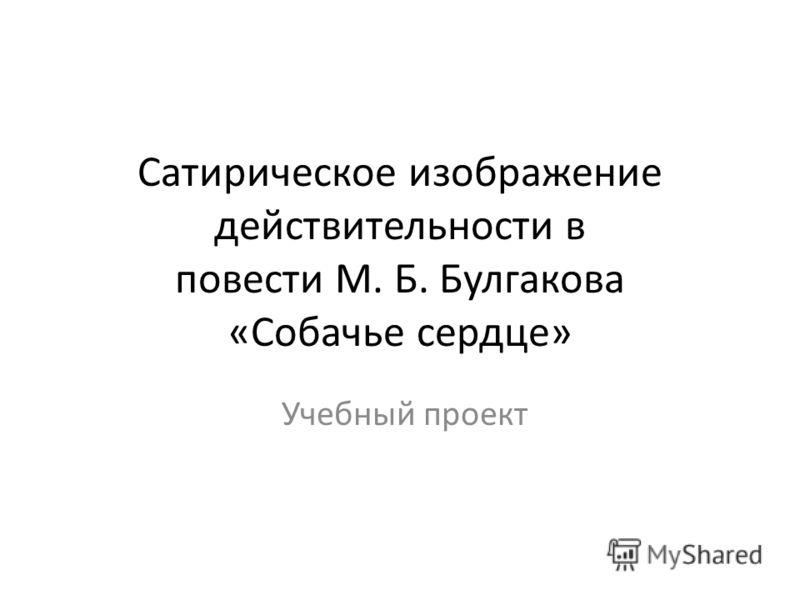 Сатирическое изображение действительности в повести М. Б. Булгакова «Собачье сердце» Учебный проект