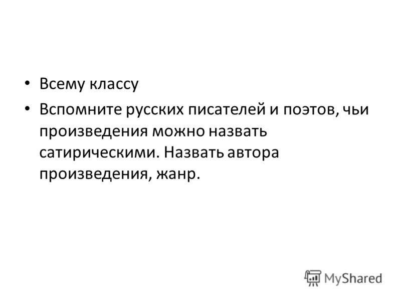 Всему классу Вспомните русских писателей и поэтов, чьи произведения можно назвать сатирическими. Назвать автора произведения, жанр.