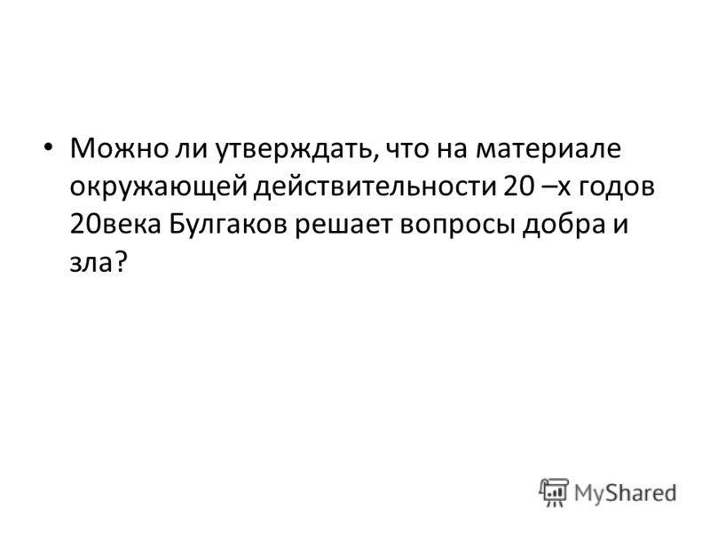 Можно ли утверждать, что на материале окружающей действительности 20 –х годов 20века Булгаков решает вопросы добра и зла?