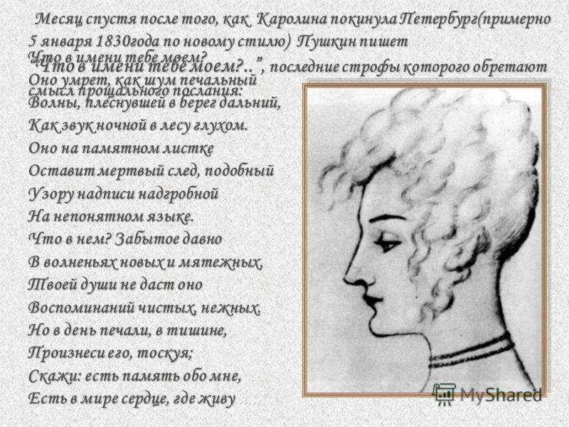 Месяц спустя после того, как Каролина покинула Петербург(примерно 5 января 1830года по новому стилю) Пушкин пишет Что в имени тебе моем?.., последние строфы которого обретают смысл прощального послания: Месяц спустя после того, как Каролина покинула