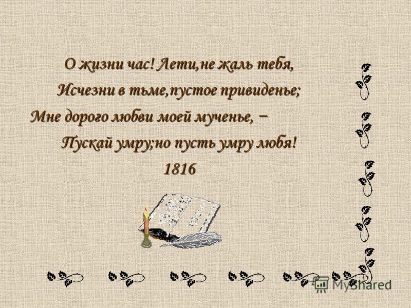 О жизни час! Лети,не жаль тебя, Исчезни в тьме,пустое привиденье; Мне дорого любви моей мученье, Мне дорого любви моей мученье, Пускай умру;но пусть умру любя! 1816