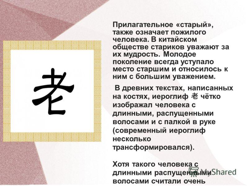 Прилагательное «старый», также означает пожилого человека. В китайском обществе стариков уважают за их мудрость. Молодое поколение всегда уступало место старшим и относилось к ним с большим уважением. В древних текстах, написанных на костях, иероглиф