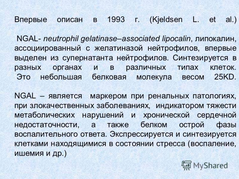 Впервые описан в 1993 г. (Kjeldsen L. et al.) NGAL- neutrophil gelatinase–associated lipocalin, липокалин, ассоциированный с желатиназой нейтрофилов, впервые выделен из супернатанта нейтрофилов. Синтезируется в разных органах и в различных типах клет