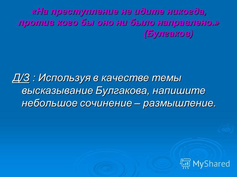 «На преступление не идите никогда, против кого бы оно ни было направлено.» (Булгаков) Д/З : Используя в качестве темы высказывание Булгакова, напишите небольшое сочинение – размышление.