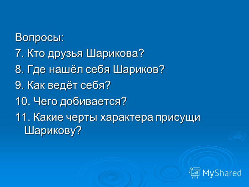 Вопросы: 7. Кто друзья Шарикова? 8. Где нашёл себя Шариков? 9. Как ведёт себя? 10. Чего добивается? 11. Какие черты характера присущи Шарикову?