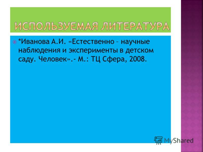 *Иванова А.И. «Естественно – научные наблюдения и эксперименты в детском саду. Человек».- М.: ТЦ Сфера, 2008.