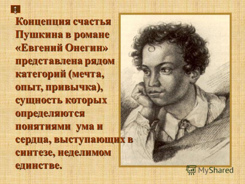 Концепция счастья Пушкина в романе «Евгений Онегин» представлена рядом категорий (мечта, опыт, привычка), сущность которых определяются понятиями ума и сердца, выступающих в синтезе, неделимом единстве.