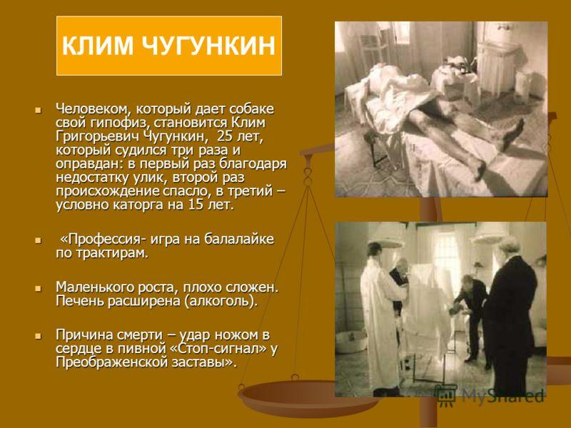 КЛИМ ЧУГУНКИН Человеком, который дает собаке свой гипофиз, становится Клим Григорьевич Чугункин, 25 лет, который судился три раза и оправдан: в первый раз благодаря недостатку улик, второй раз происхождение спасло, в третий – условно каторга на 15 ле