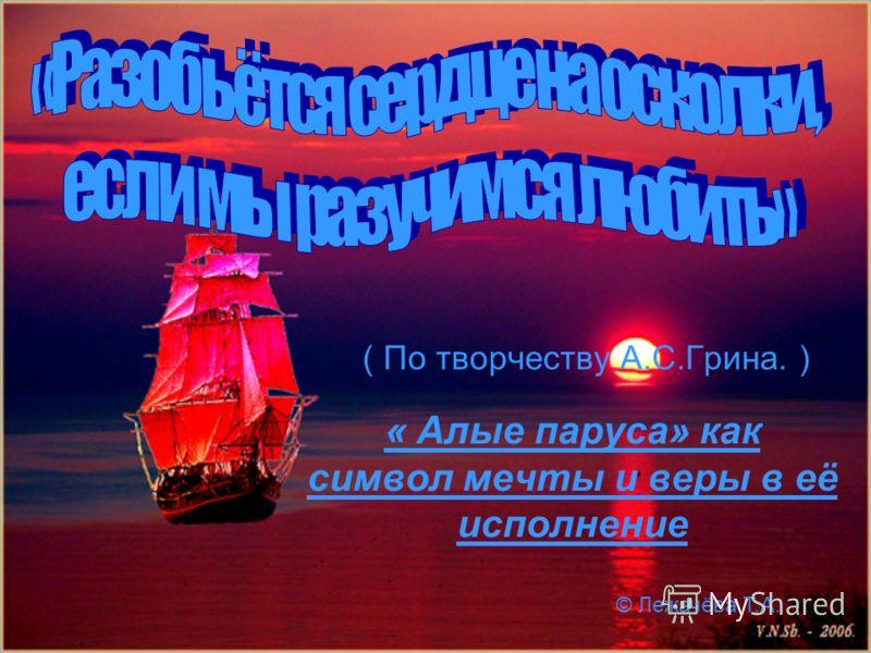 ( По творчеству А.С.Грина. ) « Алые паруса» как символ мечты и веры в её исполнение © Лежачёва Т.А.
