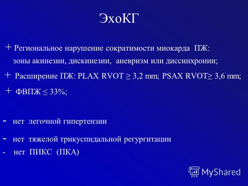 ЭхоКГ + Региональное нарушение сократимости миокарда ПЖ: зоны акинезии, дискинезии, аневризм или диссинхронии; + Расширение ПЖ: PLAX RVOT 3,2 mm; PSAX RVOT 3,6 mm; + ФВПЖ 33%; - нет легочной гипертензии - нет тяжелой трикуспидальной регургитации - не