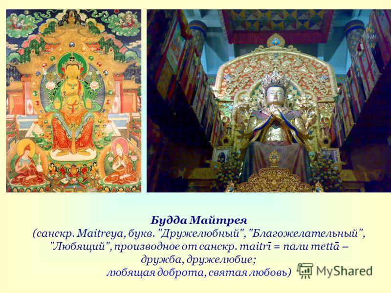 Будда Майтрея (санскр. Maitreya, букв. Дружелюбный, Благожелательный, Любящий, производное от санскр. maitrī = пали mettā – дружба, дружелюбие; любящая доброта, святая любовь)