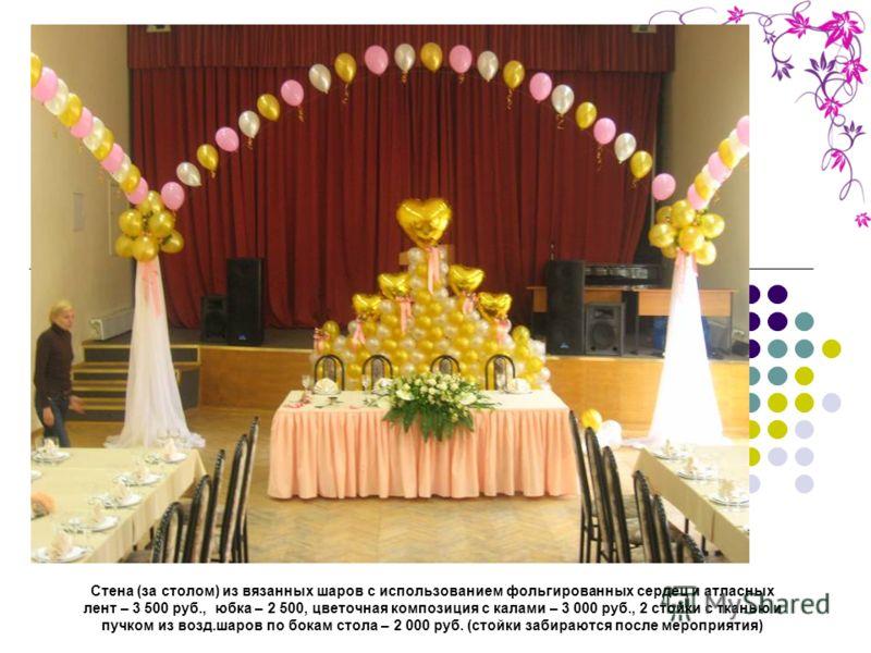 Стена (за столом) из вязанных шаров с использованием фольгированных сердец и атласных лент – 3 500 руб., юбка – 2 500, цветочная композиция с калами – 3 000 руб., 2 стойки с тканью и пучком из возд.шаров по бокам стола – 2 000 руб. (стойки забираются