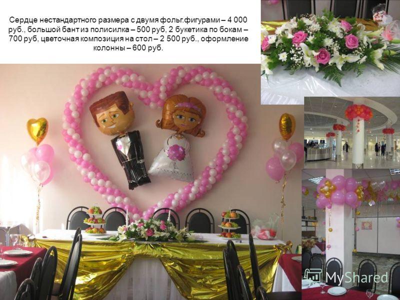 Сердце нестандартного размера с двумя фольг.фигурами – 4 000 руб., большой бант из полисилка – 500 руб, 2 букетика по бокам – 700 руб, цветочная композиция на стол – 2 500 руб., оформление колонны – 600 руб.