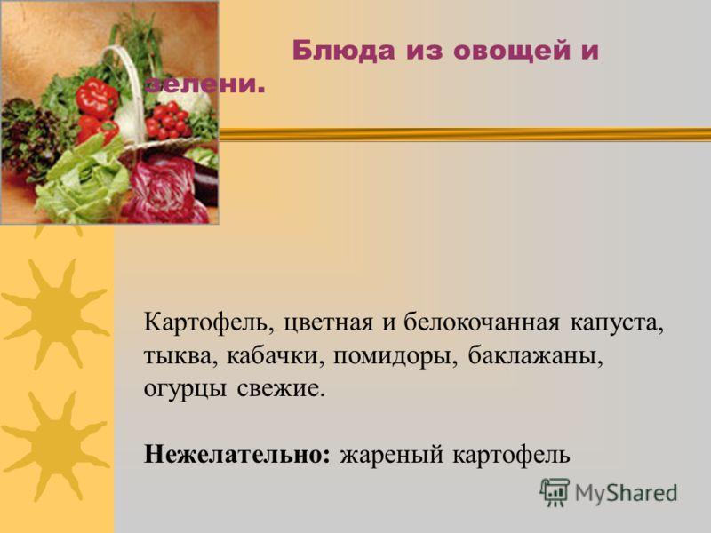 Блюда из овощей и зелени. Картофель, цветная и белокочанная капуста, тыква, кабачки, помидоры, баклажаны, огурцы свежие. Нежелательно: жареный картофель