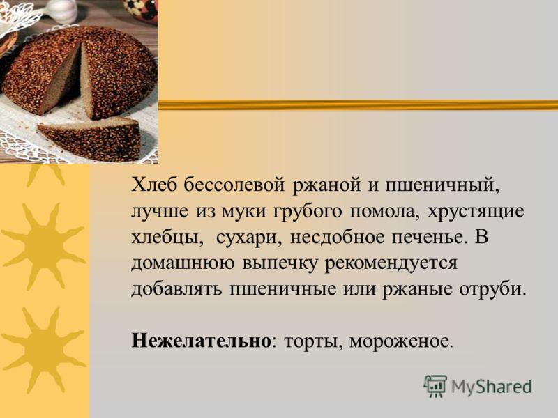 Хлеб бессолевой ржаной и пшеничный, лучше из муки грубого помола, хрустящие хлебцы, сухари, несдобное печенье. В домашнюю выпечку рекомендуется добавлять пшеничные или ржаные отруби. Нежелательно: торты, мороженое.