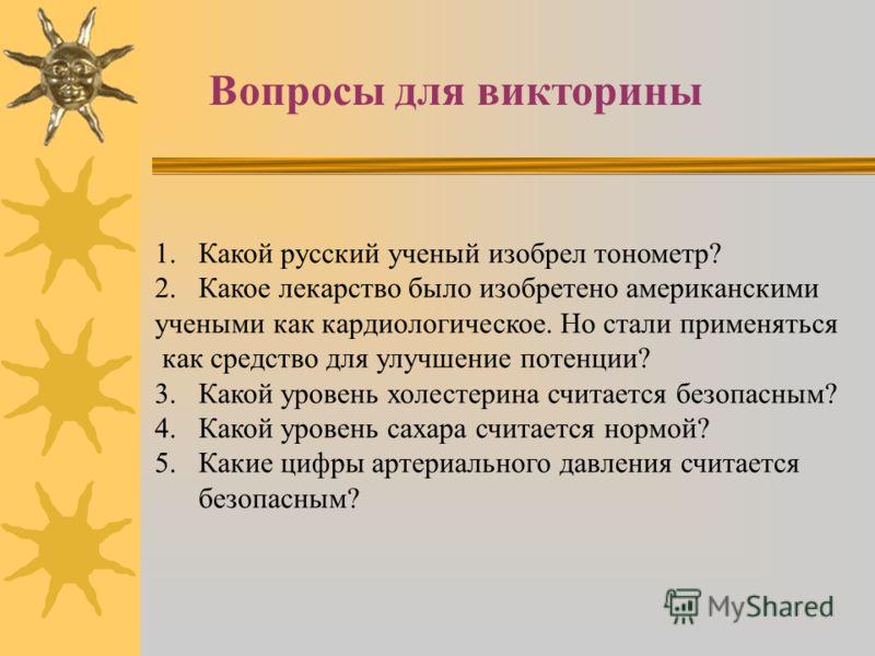 Вопросы для викторины 1.Какой русский ученый изобрел тонометр? 2.Какое лекарство было изобретено американскими учеными как кардиологическое. Но стали применяться как средство для улучшение потенции? 3.Какой уровень холестерина считается безопасным? 4