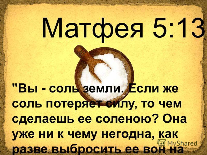 Матфея 5:13 Вы - соль земли. Если же соль потеряет силу, то чем сделаешь ее соленою? Она уже ни к чему негодна, как разве выбросить ее вон на попрание людям