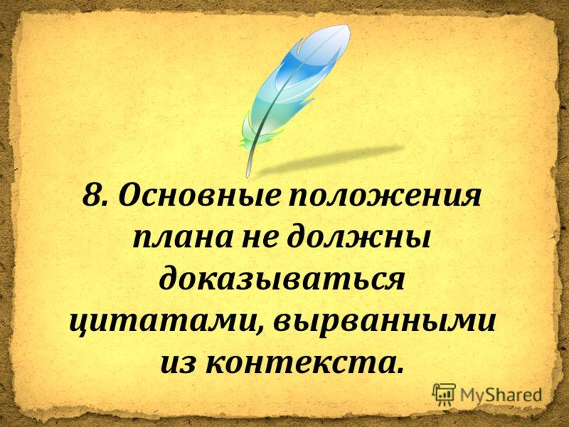 8. Основные положения плана не должны доказываться цитатами, вырванными из контекста.